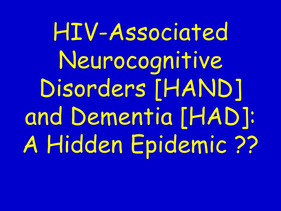 HIV-Associated Neurocognitive Disorders [HAND] and Dementia [HAD]: A Hidden Epidemic